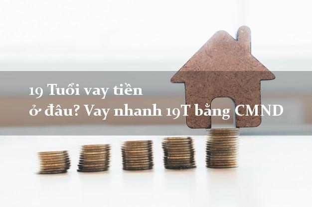 19 Tuổi vay tiền ở đâu? Vay nhanh 19T bằng CMND