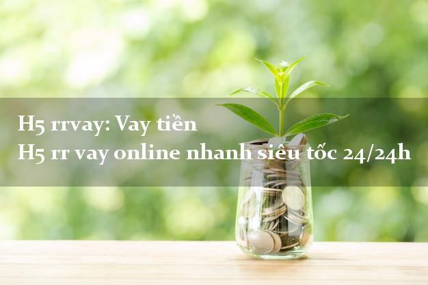 H5 rrvay: Vay tiền online nhanh siêu tốc qua app webapp ứng dụng