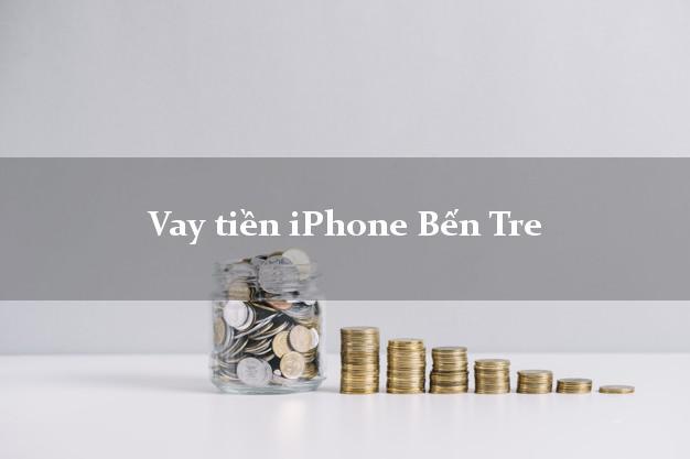 Vay tiền iPhone Bến Tre