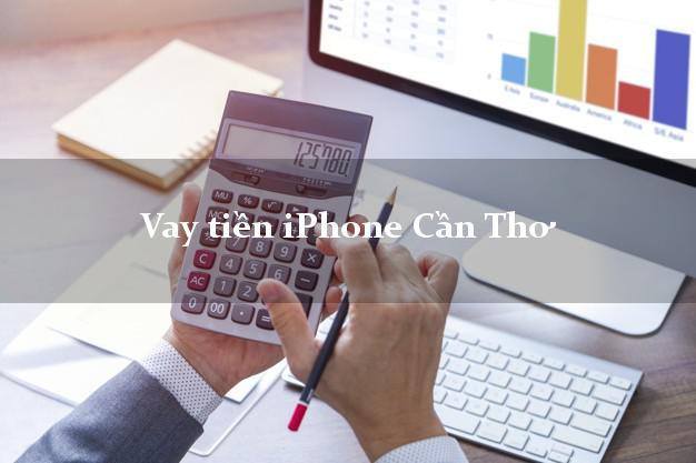 Vay tiền iPhone Cần Thơ