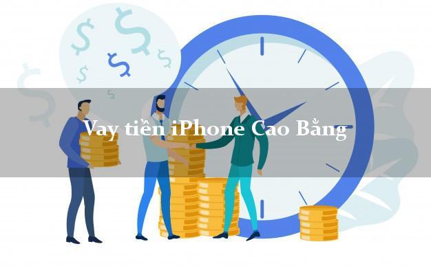 Vay tiền iPhone Cao Bằng