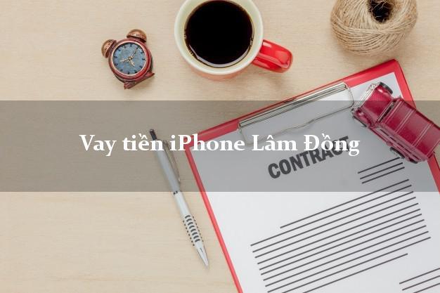 Vay tiền iPhone Lâm Đồng