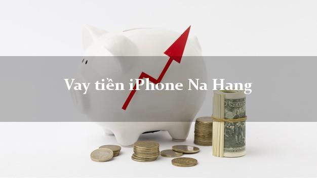 Vay tiền iPhone Na Hang Tuyên Quang