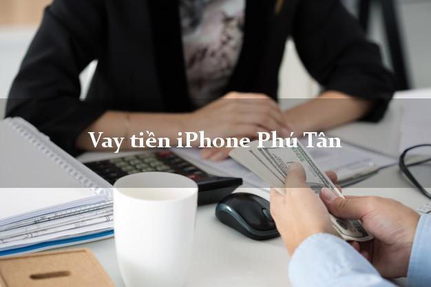 Vay tiền iPhone Phú Tân An Giang