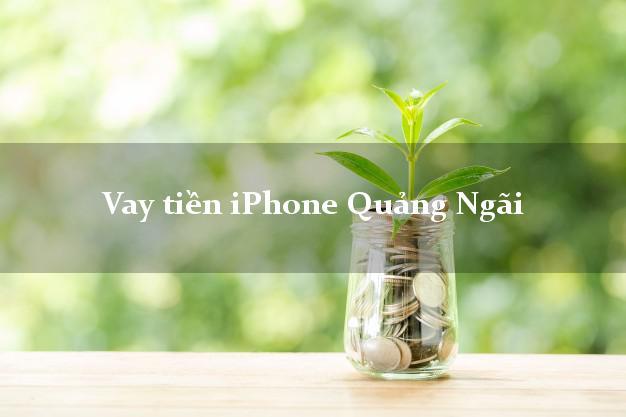 Vay tiền iPhone Quảng Ngãi