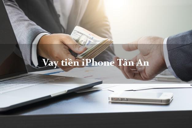 Vay tiền iPhone Tân An Long An