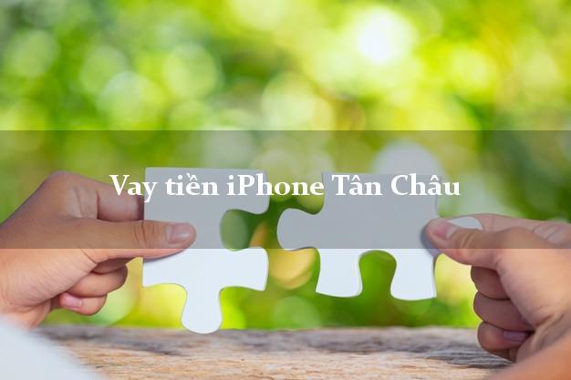Vay tiền iPhone Tân Châu An Giang