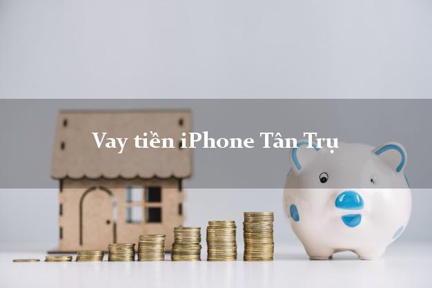 Vay tiền iPhone Tân Trụ Long An