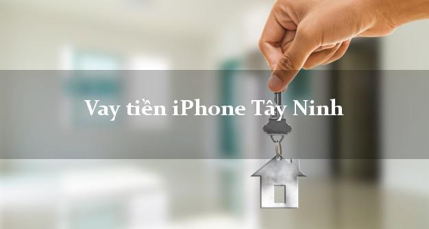 Vay tiền iPhone Tây Ninh