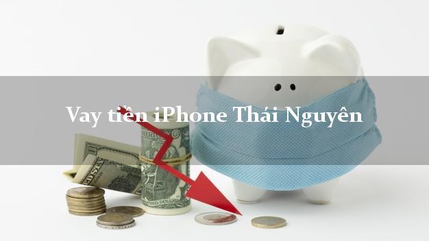 Vay tiền iPhone Thái Nguyên