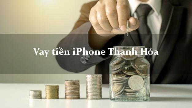Vay tiền iPhone Thanh Hóa