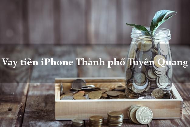 Vay tiền iPhone Thành phố Tuyên Quang