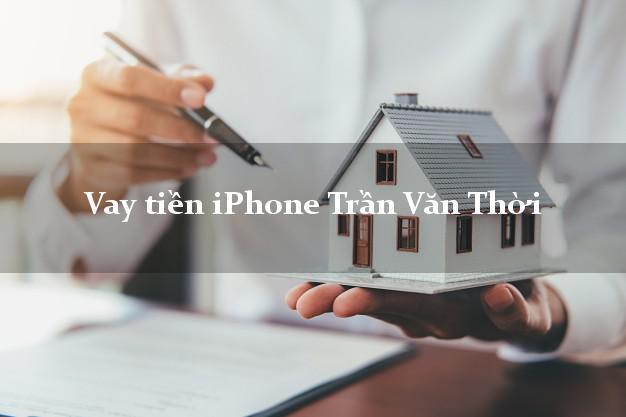 Vay tiền iPhone Trần Văn Thời Cà Mau