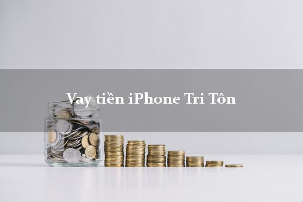 Vay tiền iPhone Tri Tôn An Giang