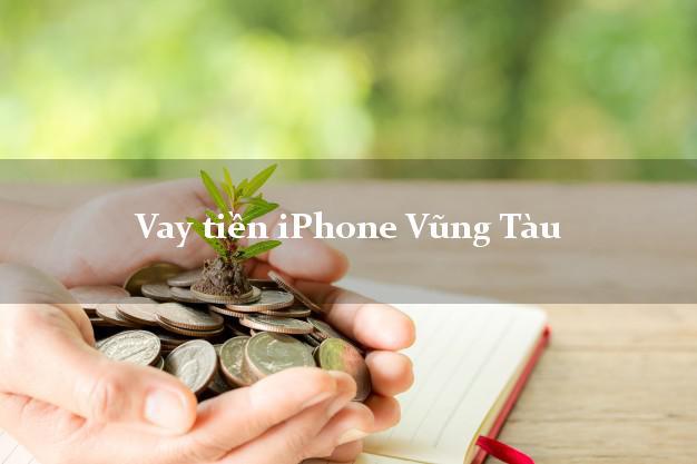 Vay tiền iPhone Vũng Tàu Bà Rịa Vũng Tàu