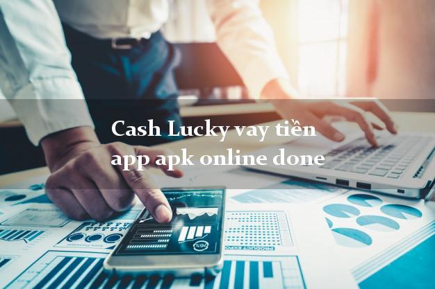 Cash Lucky vay tiền app apk online done k cần thế chấp